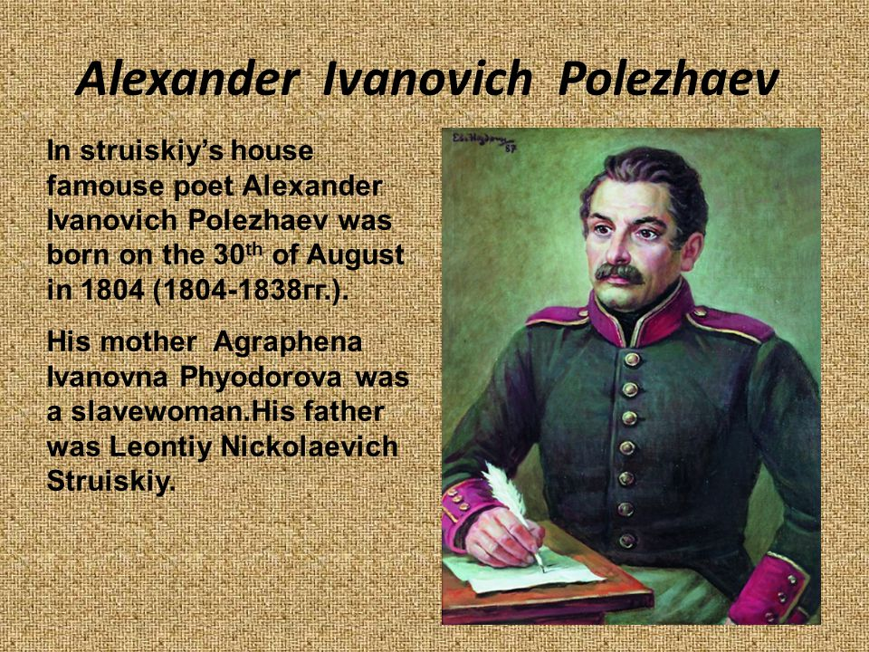 In struiskiy's house famouse poet Alexander Ivanovich Polezhaev was born on the 30 th of August in 1804 (1804-1838гг.).