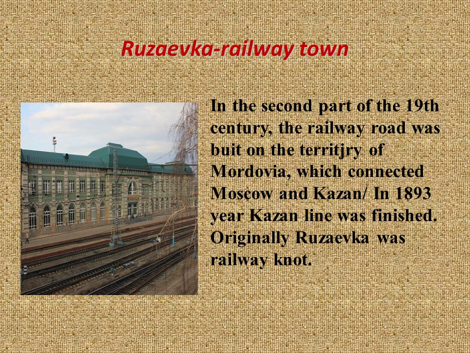 Ruzaevka-railway town In the second part of the 19th century, the railway road was buit on the territjry of Mordovia, which connected Moscow and Kazan/ In 1893 year Kazan line was finished.