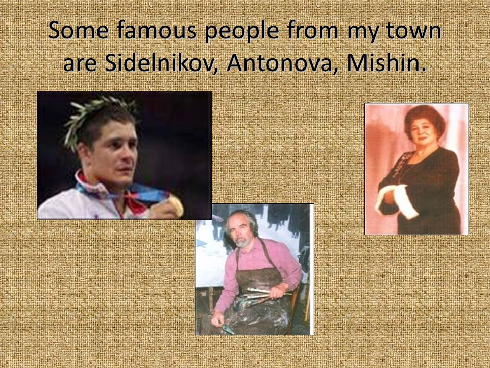 Some famous people from my town are Sidelnikov, Antonova, Mishin.