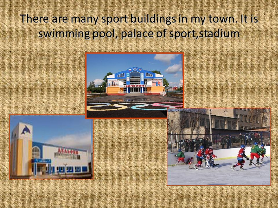 There are many sport buildings in my town. It is swimming pool, palace of sport,stadium