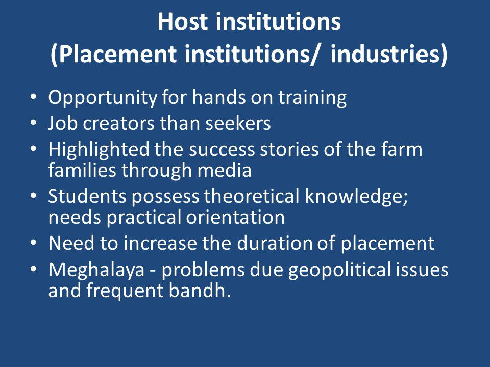 Host institutions (Placement institutions/ industries) Opportunity for hands on training Job creators than seekers Highlighted the success stories of the farm families through media Students possess theoretical knowledge; needs practical orientation Need to increase the duration of placement Meghalaya - problems due geopolitical issues and frequent bandh.