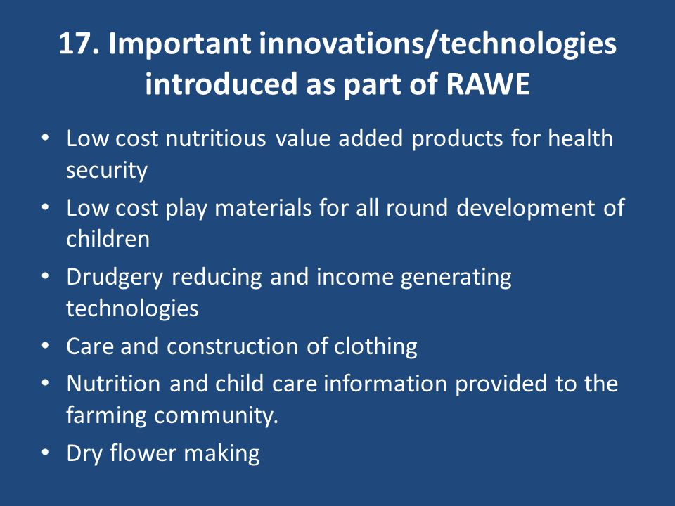17. Important innovations/technologies introduced as part of RAWE Low cost nutritious value added products for health security Low cost play materials