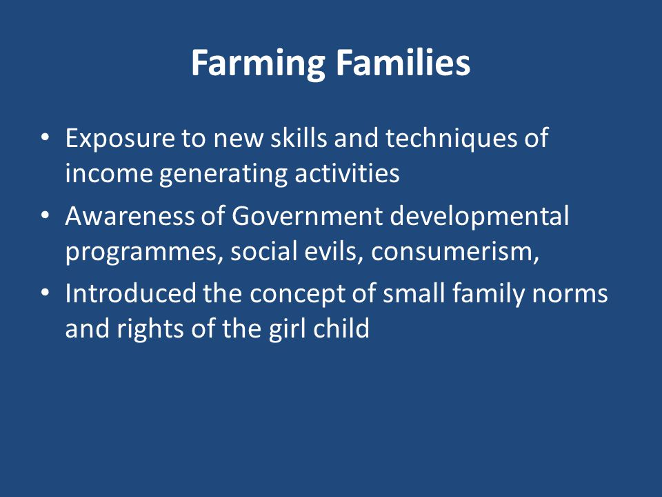 Farming Families Exposure to new skills and techniques of income generating activities Awareness of Government developmental programmes, social evils, consumerism, Introduced the concept of small family norms and rights of the girl child