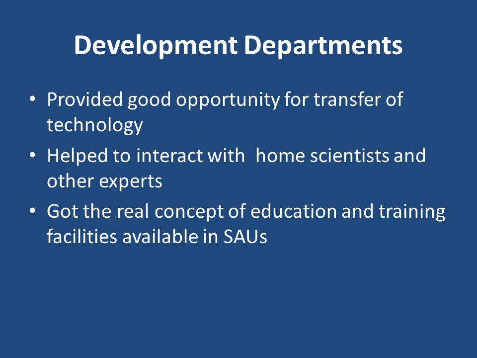 Development Departments Provided good opportunity for transfer of technology Helped to interact with home scientists and other experts Got the real concept of education and training facilities available in SAUs