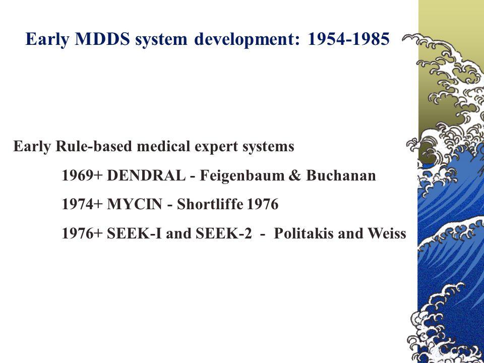 Early MDDS system development: 1954-1985 Early Rule-based medical expert systems 1969+ DENDRAL - Feigenbaum & Buchanan 1974+ MYCIN - Shortliffe 1976 1