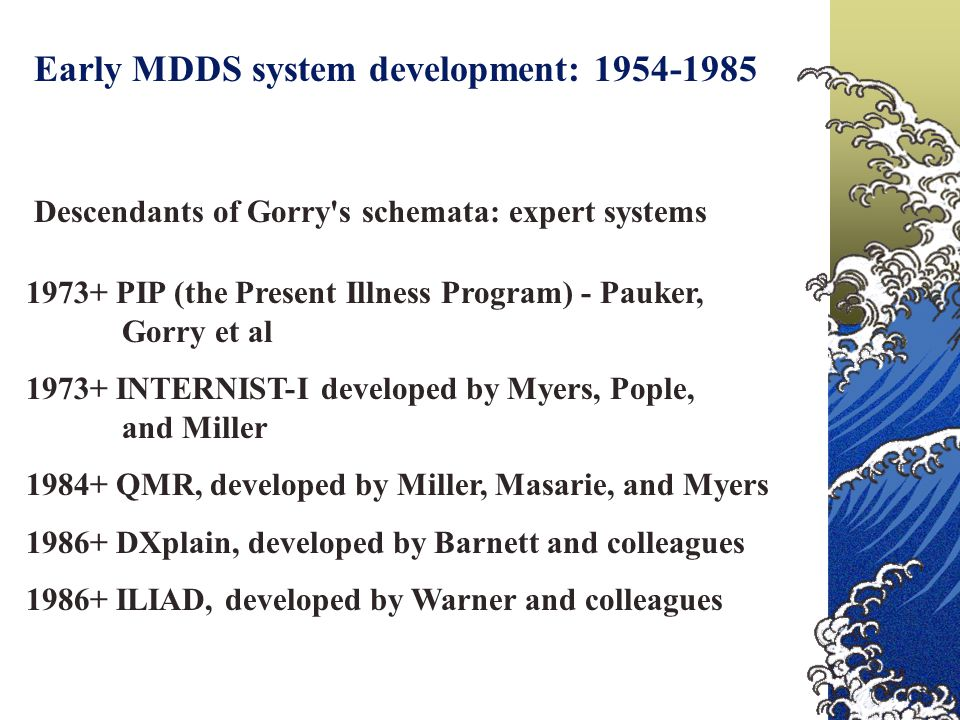 Early MDDS system development: 1954-1985 Descendants of Gorry's schemata: expert systems 1973+ PIP (the Present Illness Program) - Pauker, Gorry et al