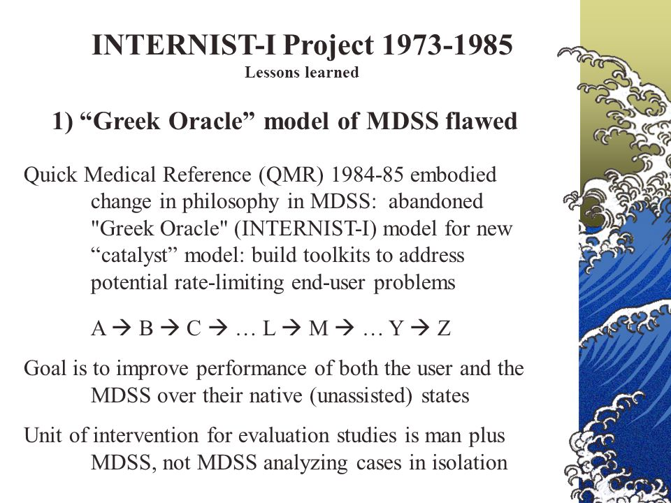 INTERNIST-I Project 1973-1985 Lessons learned 1) Greek Oracle model of MDSS flawed Quick Medical Reference (QMR) 1984-85 embodied change in philosophy in MDSS: abandoned Greek Oracle (INTERNIST-I) model for new catalyst model: build toolkits to address potential rate-limiting end-user problems A  B  C  … L  M  … Y  Z Goal is to improve performance of both the user and the MDSS over their native (unassisted) states Unit of intervention for evaluation studies is man plus MDSS, not MDSS analyzing cases in isolation