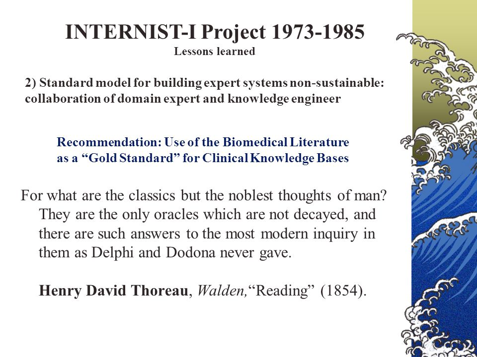 INTERNIST-I Project 1973-1985 Lessons learned 2) Standard model for building expert systems non-sustainable: collaboration of domain expert and knowledge engineer Recommendation: Use of the Biomedical Literature as a Gold Standard for Clinical Knowledge Bases For what are the classics but the noblest thoughts of man.