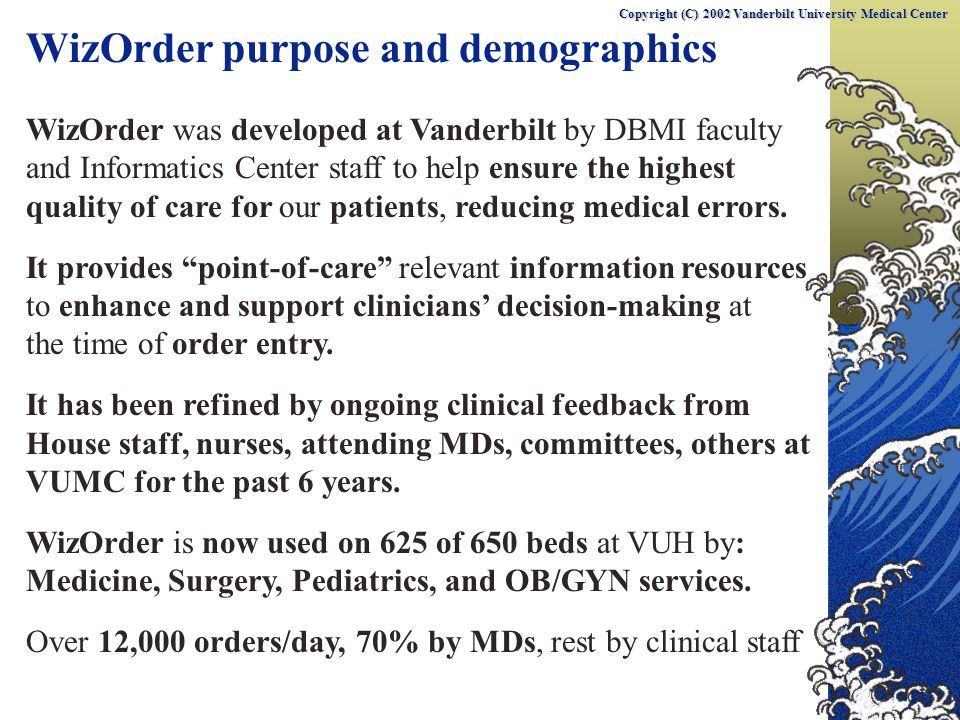 WizOrder purpose and demographics WizOrder was developed at Vanderbilt by DBMI faculty and Informatics Center staff to help ensure the highest quality of care for our patients, reducing medical errors.