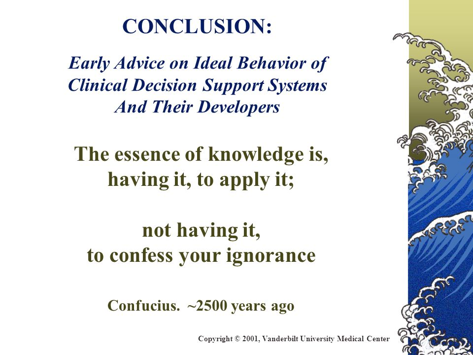CONCLUSION: Early Advice on Ideal Behavior of Clinical Decision Support Systems And Their Developers The essence of knowledge is, having it, to apply it; not having it, to confess your ignorance Confucius.