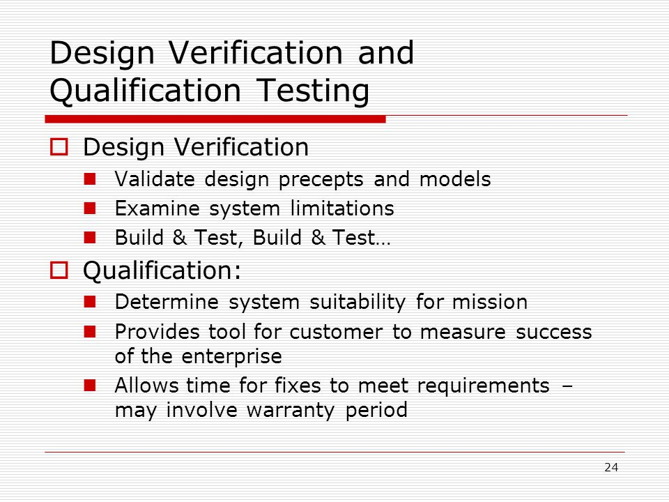 24 Design Verification and Qualification Testing  Design Verification Validate design precepts and models Examine system limitations Build & Test, Build & Test…  Qualification: Determine system suitability for mission Provides tool for customer to measure success of the enterprise Allows time for fixes to meet requirements – may involve warranty period