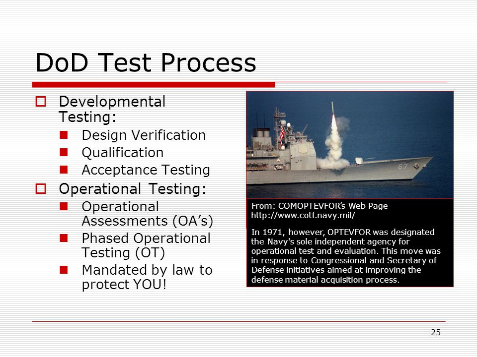 25 DoD Test Process  Developmental Testing: Design Verification Qualification Acceptance Testing  Operational Testing: Operational Assessments (OA's) Phased Operational Testing (OT) Mandated by law to protect YOU.