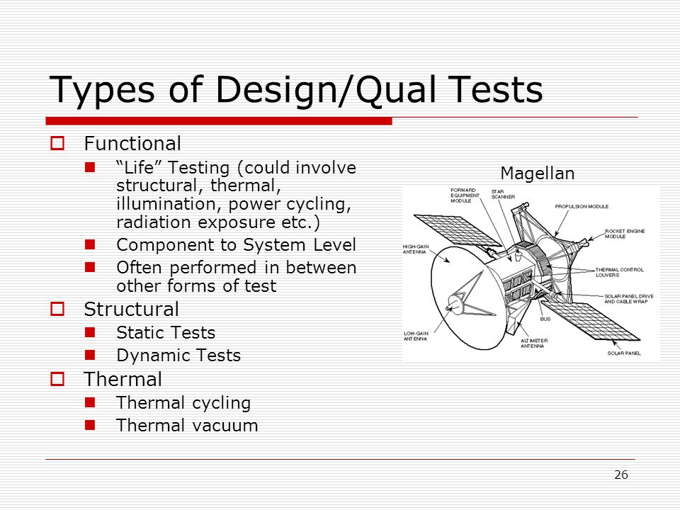 26 Types of Design/Qual Tests  Functional Life Testing (could involve structural, thermal, illumination, power cycling, radiation exposure etc.) Component to System Level Often performed in between other forms of test  Structural Static Tests Dynamic Tests  Thermal Thermal cycling Thermal vacuum Magellan