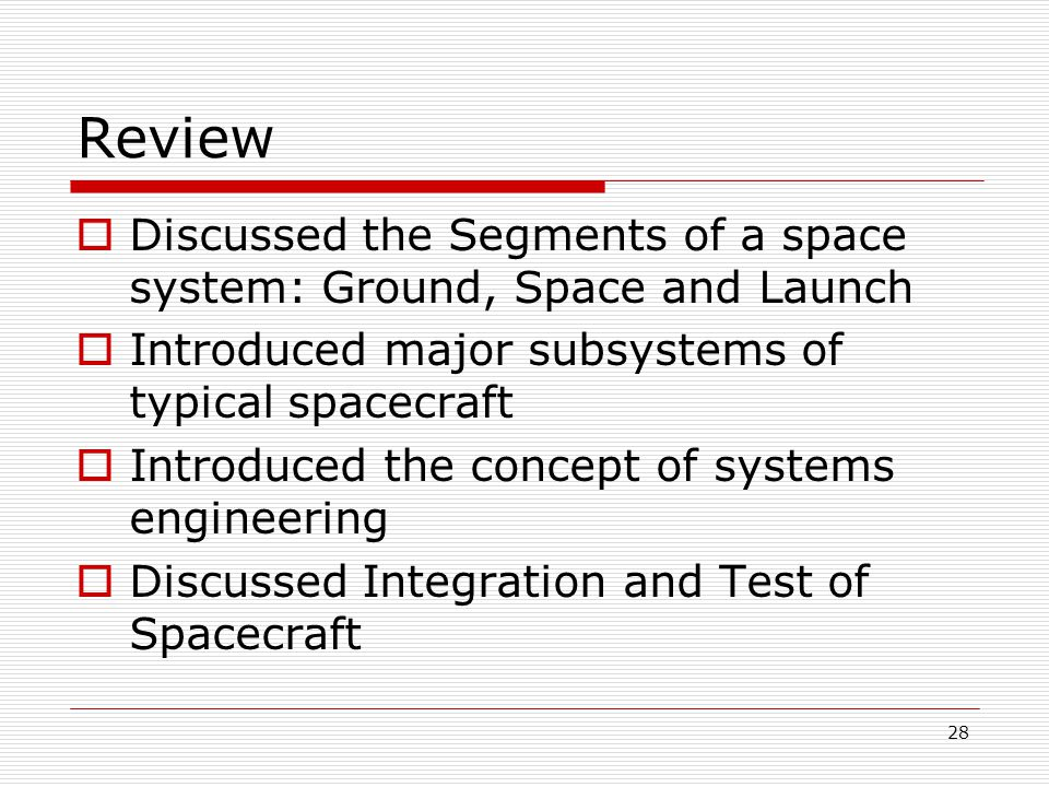 28 Review  Discussed the Segments of a space system: Ground, Space and Launch  Introduced major subsystems of typical spacecraft  Introduced the concept of systems engineering  Discussed Integration and Test of Spacecraft