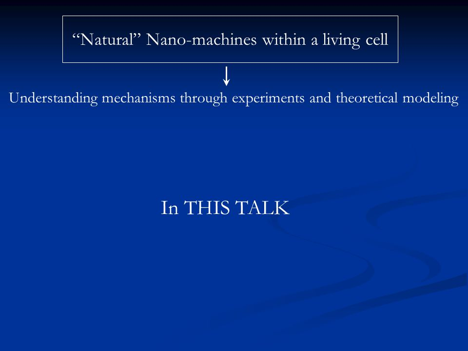 """Natural"" Nano-machines within a living cell Understanding mechanisms through experiments and theoretical modeling In THIS TALK"