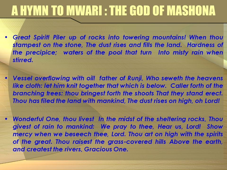 A HYMN TO MWARI : THE GOD OF MASHONA Great Spirit! Piler up of rocks into towering mountains! When thou stampest on the stone, The dust rises and fill