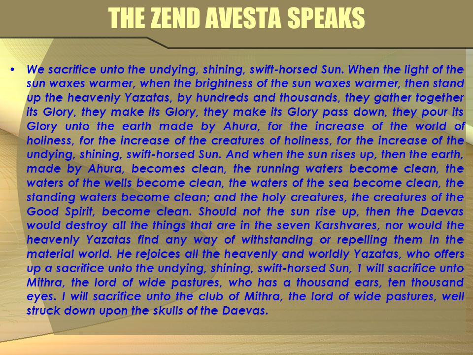 THE ZEND AVESTA SPEAKS We sacrifice unto the undying, shining, swift-horsed Sun. When the light of the sun waxes warmer, when the brightness of the su