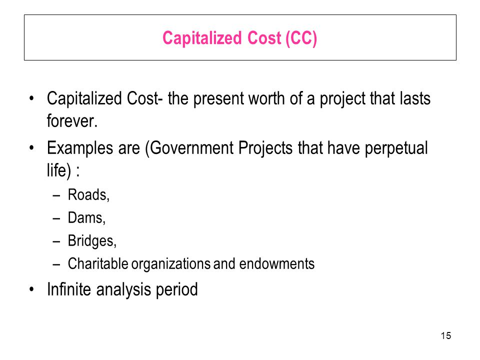 15 Capitalized Cost (CC) Capitalized Cost- the present worth of a project that lasts forever.