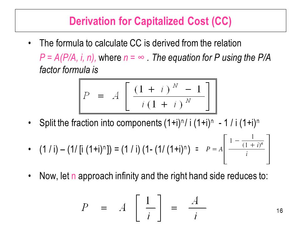 16 Derivation for Capitalized Cost (CC) The formula to calculate CC is derived from the relation P = A(P/A, i, n), where n = ∞.
