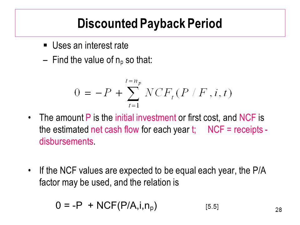 28 Discounted Payback Period  Uses an interest rate –Find the value of n p so that: The amount P is the initial investment or first cost, and NCF is the estimated net cash flow for each year t; NCF = receipts - disbursements.