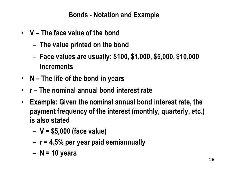 38 Bonds - Notation and Example V – The face value of the bond – The value printed on the bond – Face values are usually: $100, $1,000, $5,000, $10,000 increments N – The life of the bond in years r – The nominal annual bond interest rate Example: Given the nominal annual bond interest rate, the payment frequency of the interest (monthly, quarterly, etc.) is also stated – V = $5,000 (face value) – r = 4.5% per year paid semiannually – N = 10 years