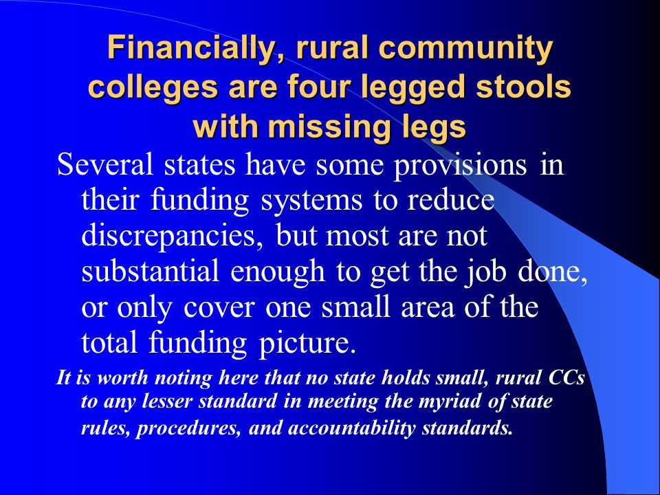 Financially, rural community colleges are four legged stools with missing legs Several states have some provisions in their funding systems to reduce discrepancies, but most are not substantial enough to get the job done, or only cover one small area of the total funding picture.