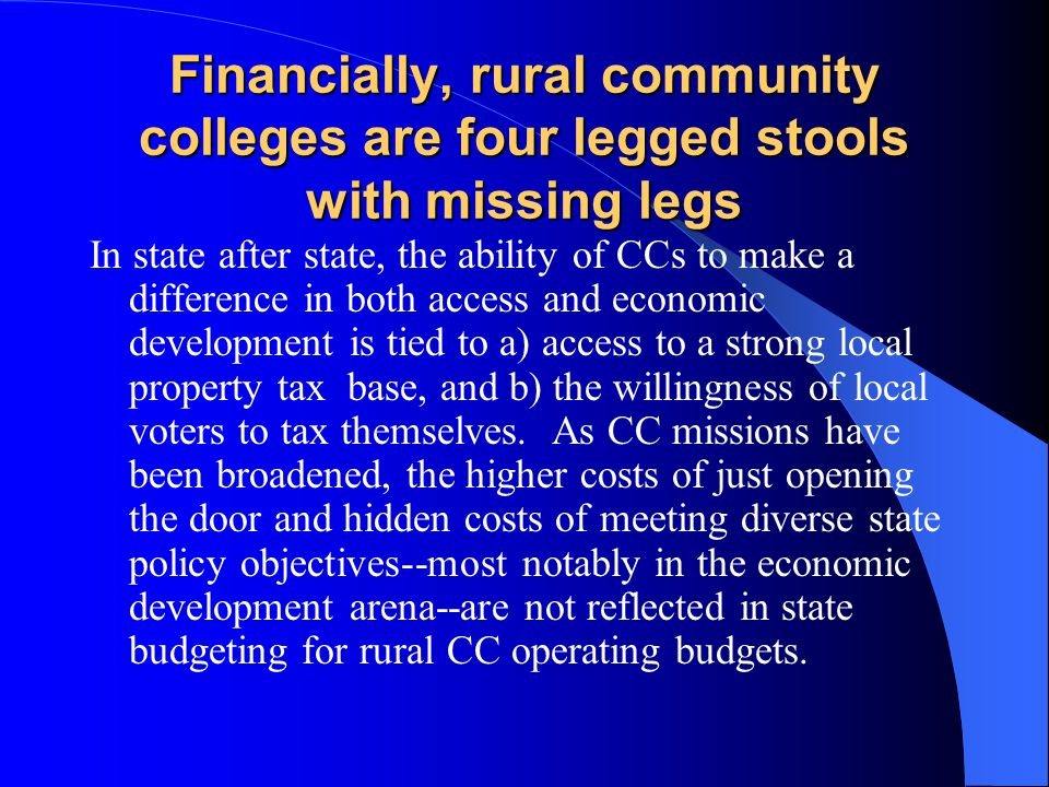 Financially, rural community colleges are four legged stools with missing legs In state after state, the ability of CCs to make a difference in both access and economic development is tied to a) access to a strong local property tax base, and b) the willingness of local voters to tax themselves.