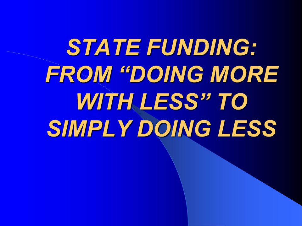 STATE FUNDING: FROM DOING MORE WITH LESS TO SIMPLY DOING LESS