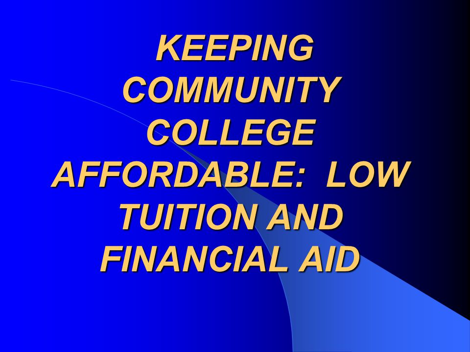 KEEPING COMMUNITY COLLEGE AFFORDABLE: LOW TUITION AND FINANCIAL AID KEEPING COMMUNITY COLLEGE AFFORDABLE: LOW TUITION AND FINANCIAL AID