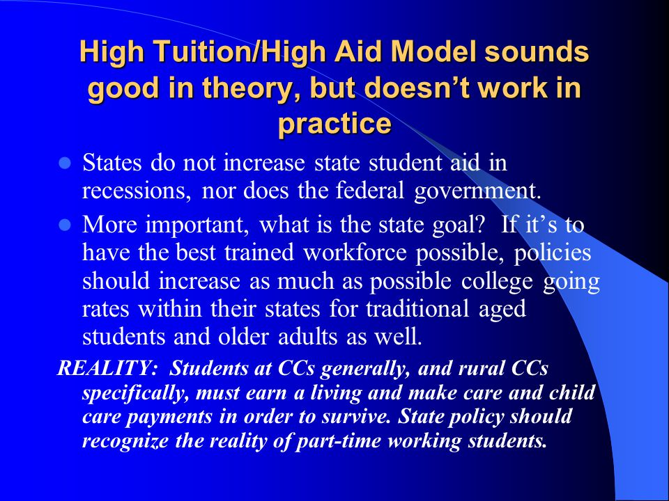 High Tuition/High Aid Model sounds good in theory, but doesn't work in practice States do not increase state student aid in recessions, nor does the federal government.
