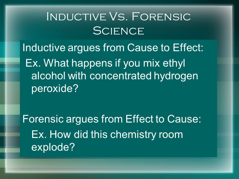 Inductive Vs. Forensic Science Inductive argues from Cause to Effect: Ex.