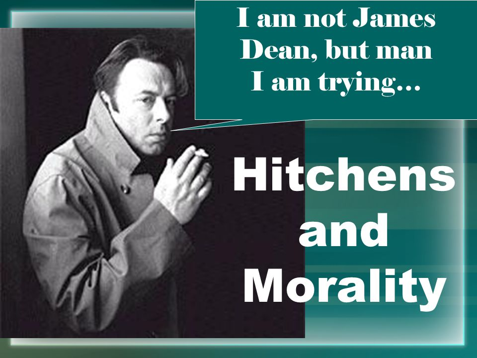 Hitchens and Morality I am not James Dean, but man I am trying…