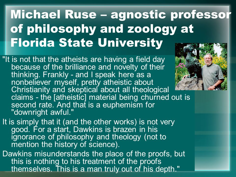 Michael Ruse – agnostic professor of philosophy and zoology at Florida State University It is not that the atheists are having a field day because of the brilliance and novelty of their thinking.