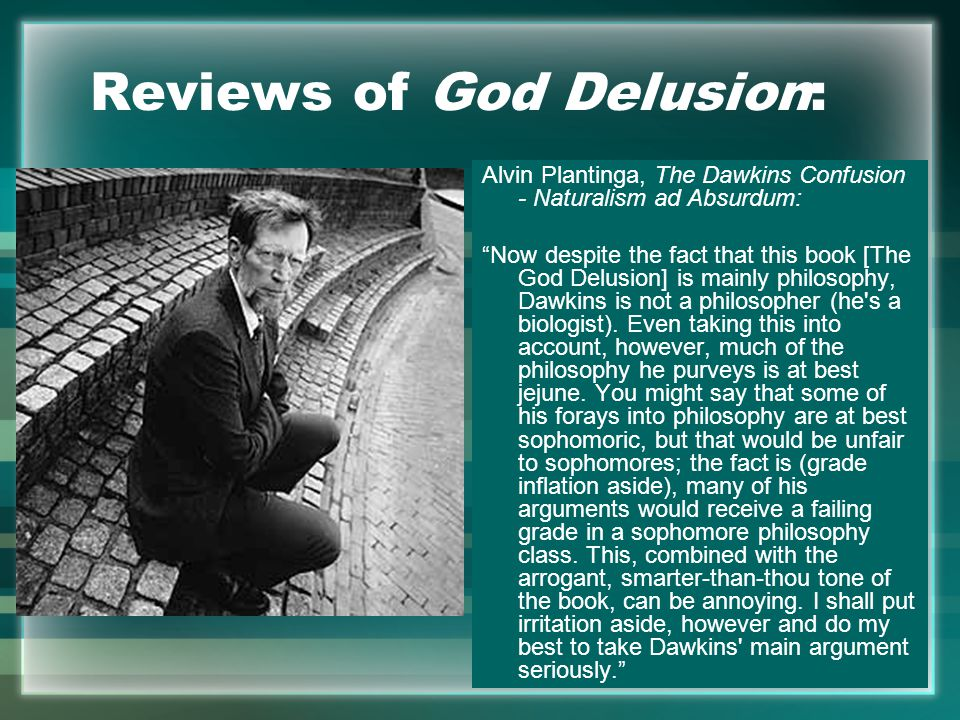 Reviews of God Delusion: Alvin Plantinga, The Dawkins Confusion - Naturalism ad Absurdum: Now despite the fact that this book [The God Delusion] is mainly philosophy, Dawkins is not a philosopher (he s a biologist).