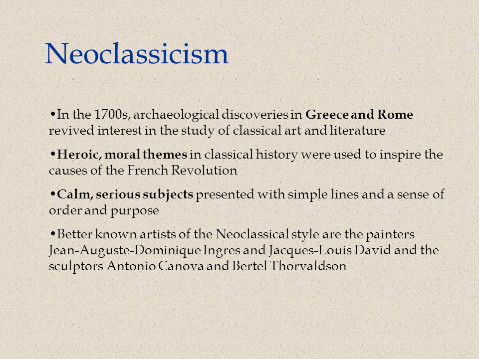 Neoclassicism In the 1700s, archaeological discoveries in Greece and Rome revived interest in the study of classical art and literature Heroic, moral themes in classical history were used to inspire the causes of the French Revolution Calm, serious subjects presented with simple lines and a sense of order and purpose Better known artists of the Neoclassical style are the painters Jean-Auguste-Dominique Ingres and Jacques-Louis David and the sculptors Antonio Canova and Bertel Thorvaldson