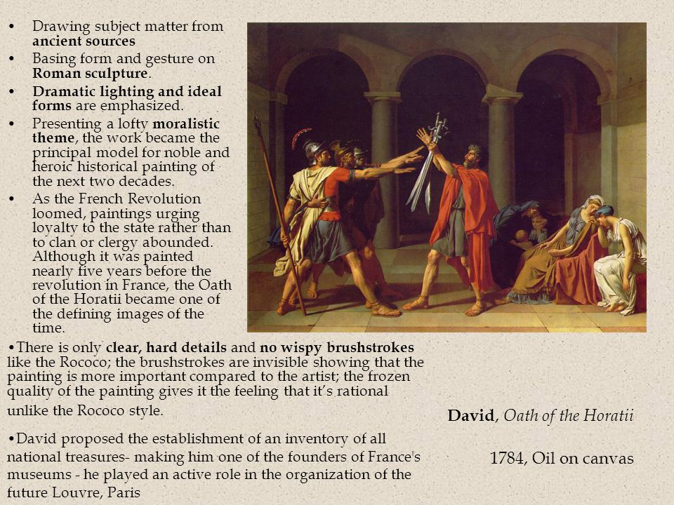 David, Oath of the Horatii 1784, Oil on canvas Drawing subject matter from ancient sources Basing form and gesture on Roman sculpture.