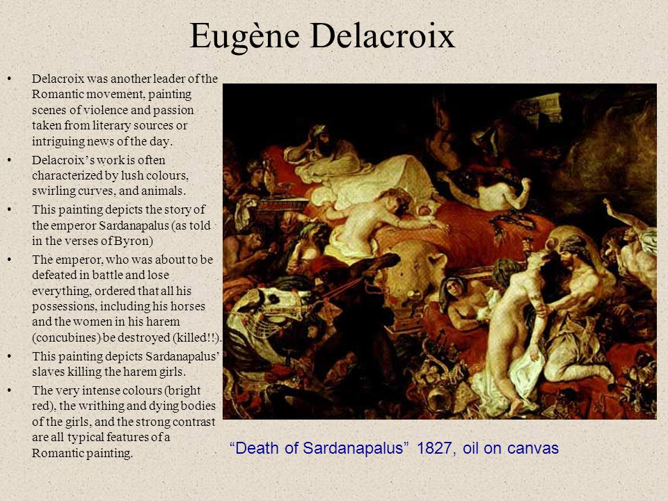 Eugène Delacroix Delacroix was another leader of the Romantic movement, painting scenes of violence and passion taken from literary sources or intriguing news of the day.