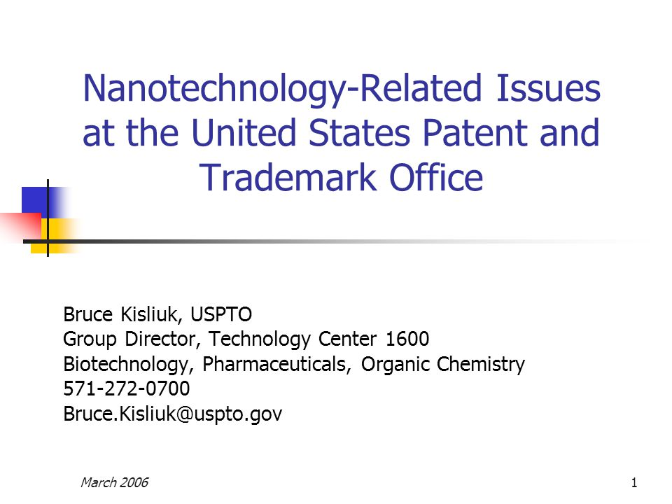 March 20061 Nanotechnology-Related Issues at the United States Patent and Trademark Office Bruce Kisliuk, USPTO Group Director, Technology Center 1600 Biotechnology, Pharmaceuticals, Organic Chemistry 571-272-0700 Bruce.Kisliuk@uspto.gov