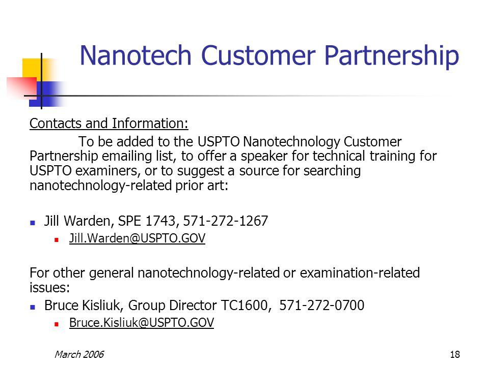 March 200618 Nanotech Customer Partnership Contacts and Information: To be added to the USPTO Nanotechnology Customer Partnership emailing list, to offer a speaker for technical training for USPTO examiners, or to suggest a source for searching nanotechnology-related prior art: Jill Warden, SPE 1743, 571-272-1267 Jill.Warden@USPTO.GOV For other general nanotechnology-related or examination-related issues: Bruce Kisliuk, Group Director TC1600, 571-272-0700 Bruce.Kisliuk@USPTO.GOV