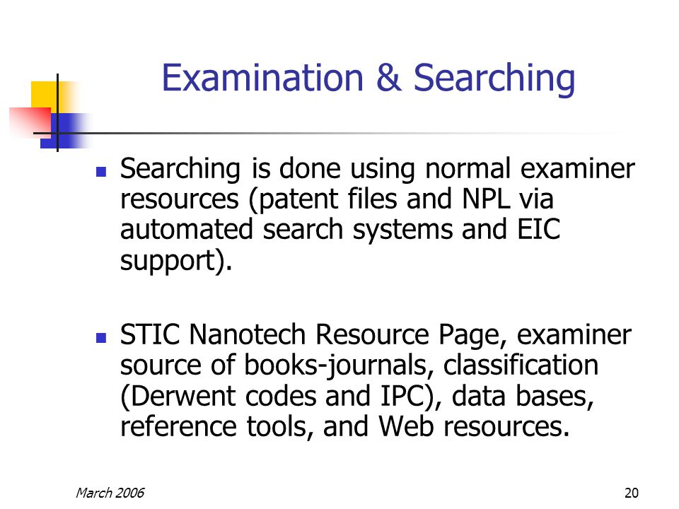 March 200620 Examination & Searching Searching is done using normal examiner resources (patent files and NPL via automated search systems and EIC supp
