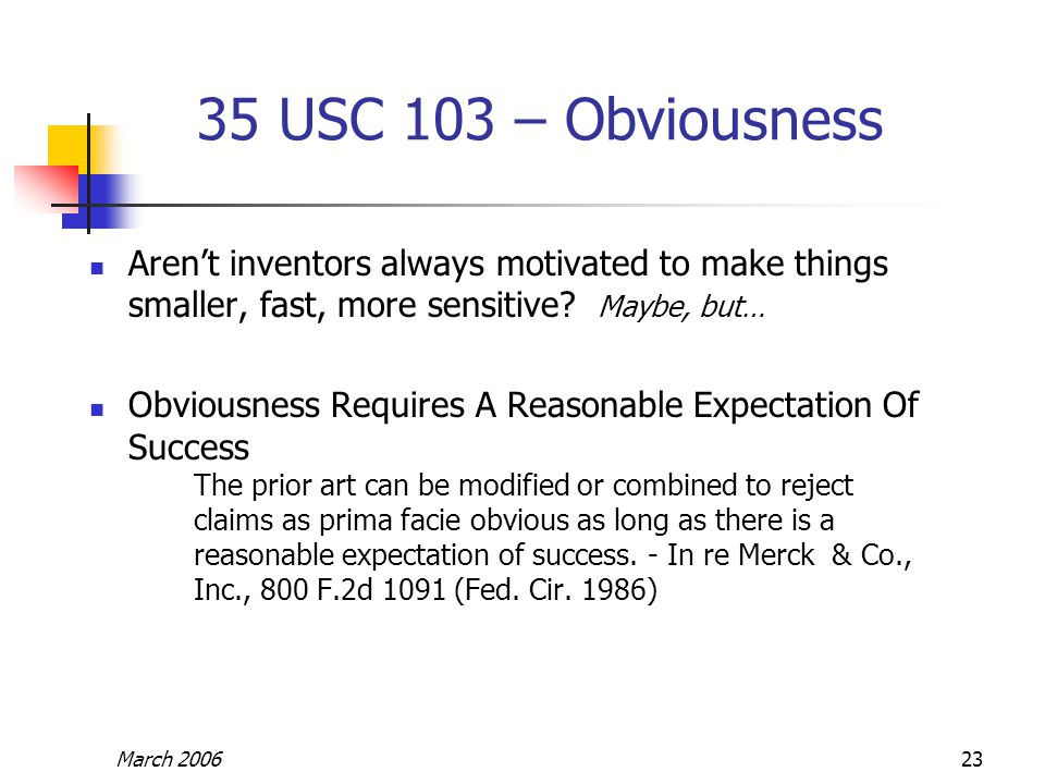March 200623 35 USC 103 – Obviousness Aren't inventors always motivated to make things smaller, fast, more sensitive? Maybe, but… Obviousness Requires