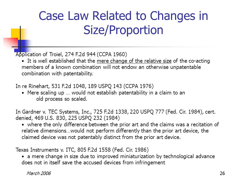 March 200626 Case Law Related to Changes in Size/Proportion Application of Troiel, 274 F.2d 944 (CCPA 1960) It is well established that the mere change of the relative size of the co-acting members of a known combination will not endow an otherwise unpatentable combination with patentability.