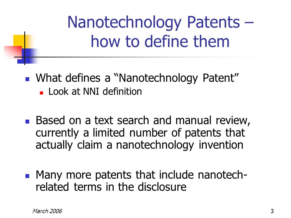 "March 20063 Nanotechnology Patents – how to define them What defines a ""Nanotechnology Patent"" Look at NNI definition Based on a text search and manua"