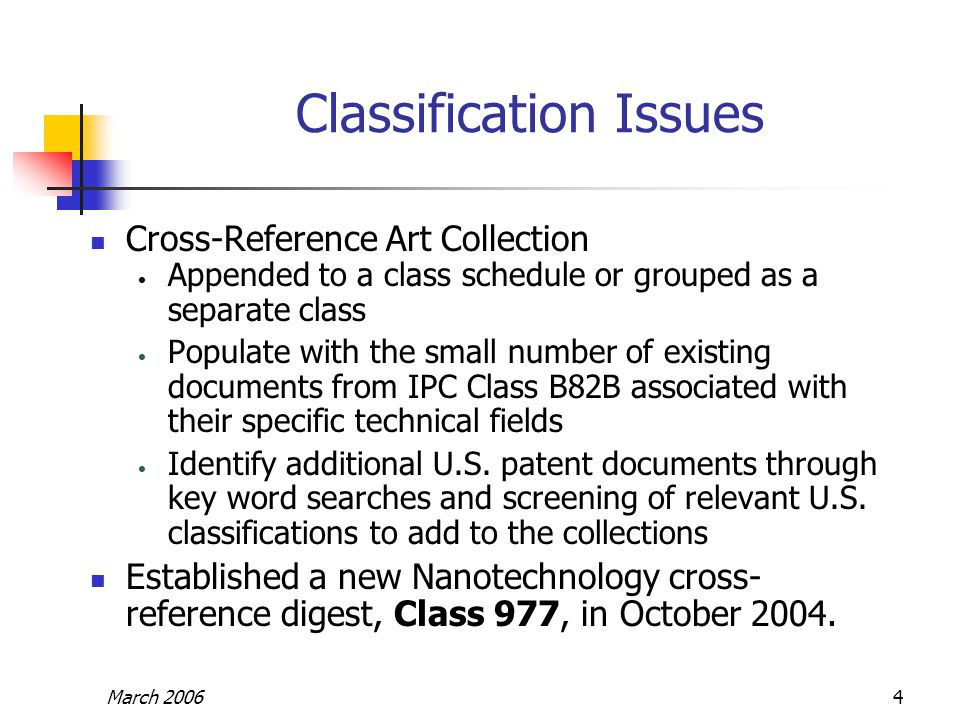 March 20064 Classification Issues Cross-Reference Art Collection Appended to a class schedule or grouped as a separate class Populate with the small number of existing documents from IPC Class B82B associated with their specific technical fields Identify additional U.S.