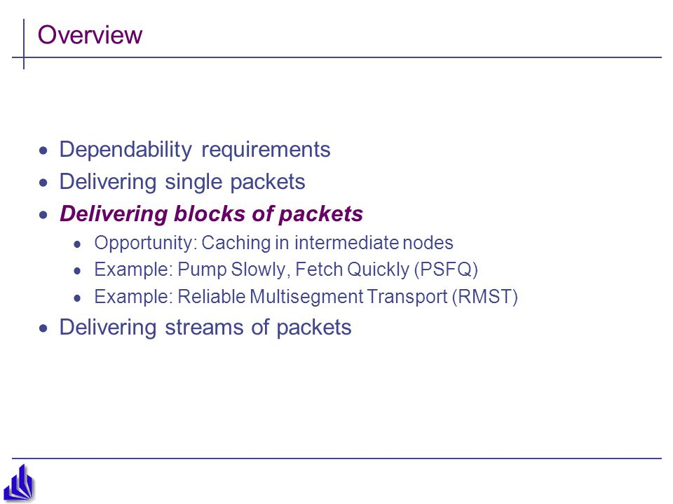 Overview  Dependability requirements  Delivering single packets  Delivering blocks of packets  Opportunity: Caching in intermediate nodes  Example: Pump Slowly, Fetch Quickly (PSFQ)  Example: Reliable Multisegment Transport (RMST)  Delivering streams of packets