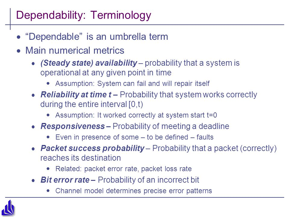Dependability: Terminology  Dependable is an umbrella term  Main numerical metrics  (Steady state) availability – probability that a system is operational at any given point in time  Assumption: System can fail and will repair itself  Reliability at time t – Probability that system works correctly during the entire interval [0,t)  Assumption: It worked correctly at system start t=0  Responsiveness – Probability of meeting a deadline  Even in presence of some – to be defined – faults  Packet success probability – Probability that a packet (correctly) reaches its destination  Related: packet error rate, packet loss rate  Bit error rate – Probability of an incorrect bit  Channel model determines precise error patterns