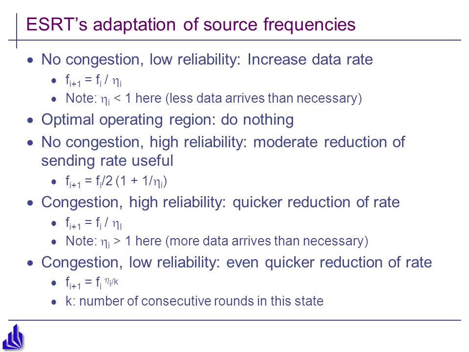 ESRT's adaptation of source frequencies  No congestion, low reliability: Increase data rate  f i+1 = f i /  i  Note:  i < 1 here (less data arrives than necessary)  Optimal operating region: do nothing  No congestion, high reliability: moderate reduction of sending rate useful  f i+1 = f i /2 (1 + 1/  i )  Congestion, high reliability: quicker reduction of rate  f i+1 = f i /  I  Note:  i > 1 here (more data arrives than necessary)  Congestion, low reliability: even quicker reduction of rate  f i+1 = f i  i /k  k: number of consecutive rounds in this state