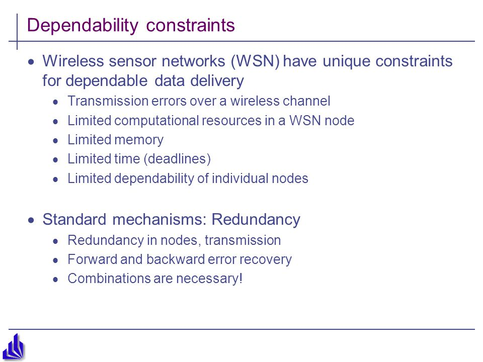 Dependability constraints  Wireless sensor networks (WSN) have unique constraints for dependable data delivery  Transmission errors over a wireless channel  Limited computational resources in a WSN node  Limited memory  Limited time (deadlines)  Limited dependability of individual nodes  Standard mechanisms: Redundancy  Redundancy in nodes, transmission  Forward and backward error recovery  Combinations are necessary!