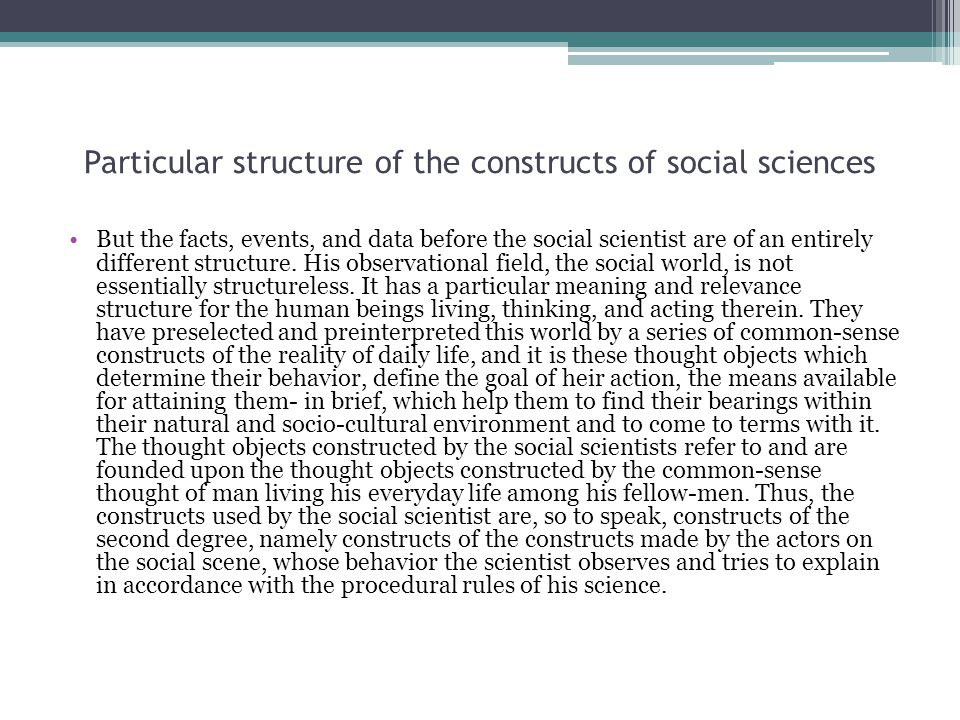 Particular structure of the constructs of social sciences But the facts, events, and data before the social scientist are of an entirely different structure.