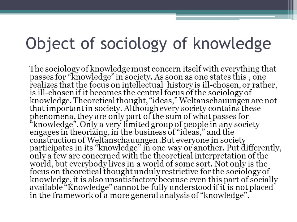 Object of sociology of knowledge The sociology of knowledge must concern itself with everything that passes for knowledge in society.
